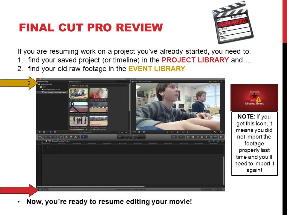 FINAL CUT PRO REVIEW If you are resuming work on a project you've already started, you need to: 1.find your saved project (or timeline) in the PROJECT LIBRARY and … 2.find your old raw footage in the EVENT LIBRARY 1 2 Now, you're ready to resume editing your movie.