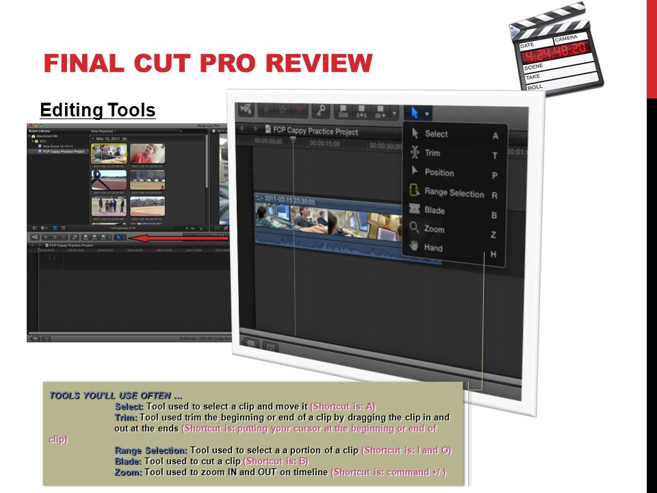 FINAL CUT PRO REVIEW Editing Tools TOOLS YOU'LL USE OFTEN … Select: Tool used to select a clip and move it (Shortcut is: A) Trim: Tool used trim the beginning or end of a clip by dragging the clip in and out at the ends (Shortcut is: putting your cursor at the beginning or end of clip) Range Selection: Tool used to select a a portion of a clip (Shortcut is: I and O) Blade: Tool used to cut a clip (Shortcut is: B) Zoom: Tool used to zoom IN and OUT on timeline (Shortcut is: command +/-) TOOLS YOU'LL USE OFTEN … Select: Tool used to select a clip and move it (Shortcut is: A) Trim: Tool used trim the beginning or end of a clip by dragging the clip in and out at the ends (Shortcut is: putting your cursor at the beginning or end of clip) Range Selection: Tool used to select a a portion of a clip (Shortcut is: I and O) Blade: Tool used to cut a clip (Shortcut is: B) Zoom: Tool used to zoom IN and OUT on timeline (Shortcut is: command +/-)