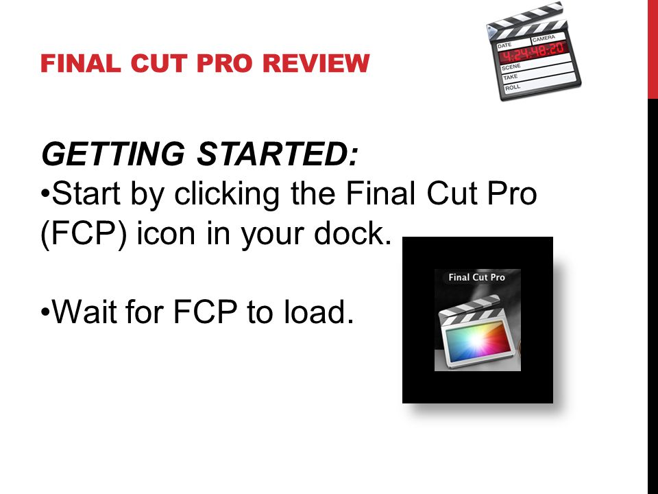 FINAL CUT PRO REVIEW GETTING STARTED: Start by clicking the Final Cut Pro (FCP) icon in your dock. Wait for FCP to load.