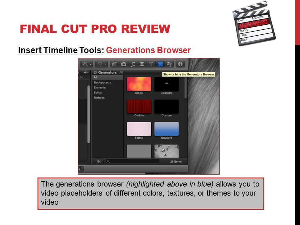 FINAL CUT PRO REVIEW Insert Timeline Tools: Generations Browser The generations browser (highlighted above in blue) allows you to video placeholders of different colors, textures, or themes to your video