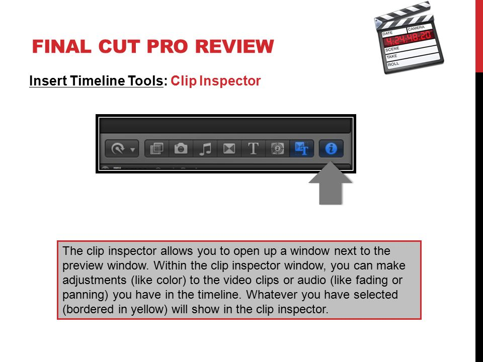 FINAL CUT PRO REVIEW Insert Timeline Tools: Clip Inspector The clip inspector allows you to open up a window next to the preview window.