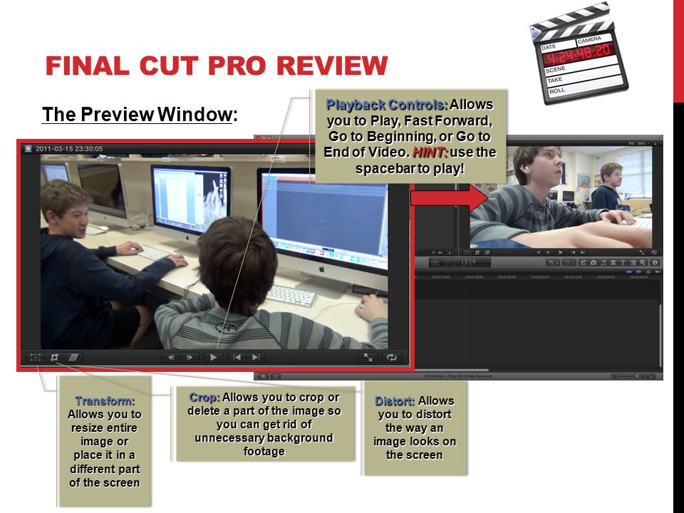 FINAL CUT PRO REVIEW The Preview Window: Playback Controls: Allows you to Play, Fast Forward, Go to Beginning, or Go to End of Video. HINT: use the sp
