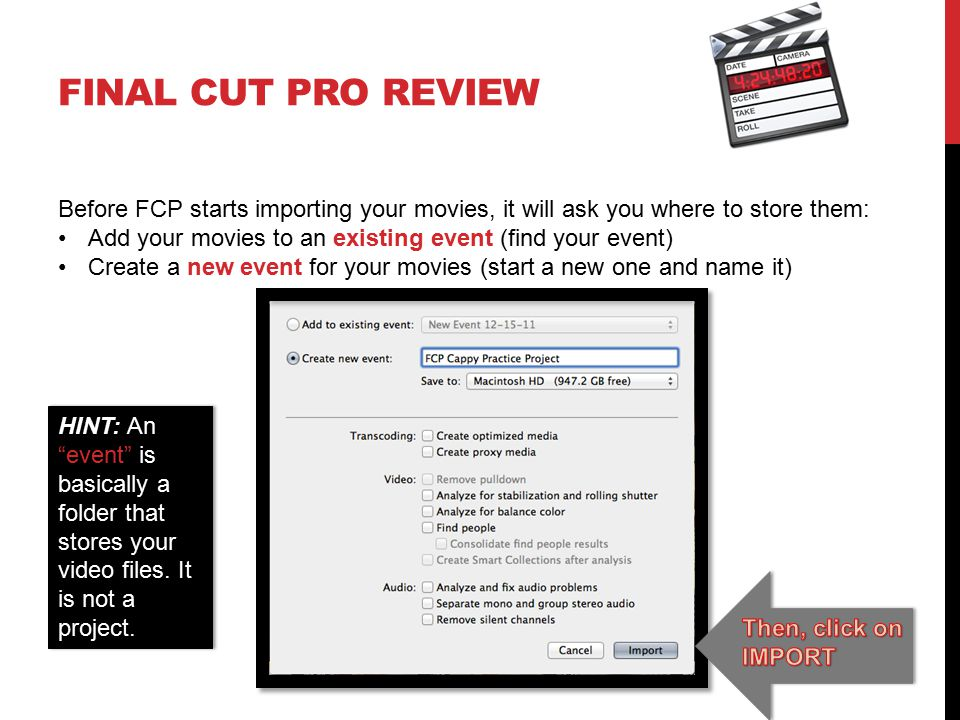FINAL CUT PRO REVIEW Before FCP starts importing your movies, it will ask you where to store them: Add your movies to an existing event (find your event) Create a new event for your movies (start a new one and name it) HINT: An event is basically a folder that stores your video files.