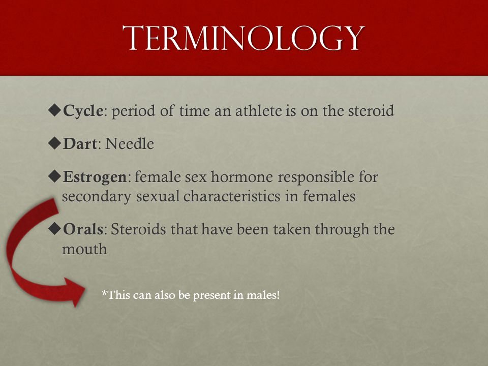 Terminology  Aromatize : a reaction in the body where excess testosterone or androgens are converted to estrogen  Aromatize : a reaction in the body where excess testosterone or androgens are converted to estrogen  Black Market : an underground source where most athletes get steroids  Black Market : an underground source where most athletes get steroids  Catabolic : the breakdown of tissue  Clean : a person that has tested negative for anabolic steroids Linked to disease