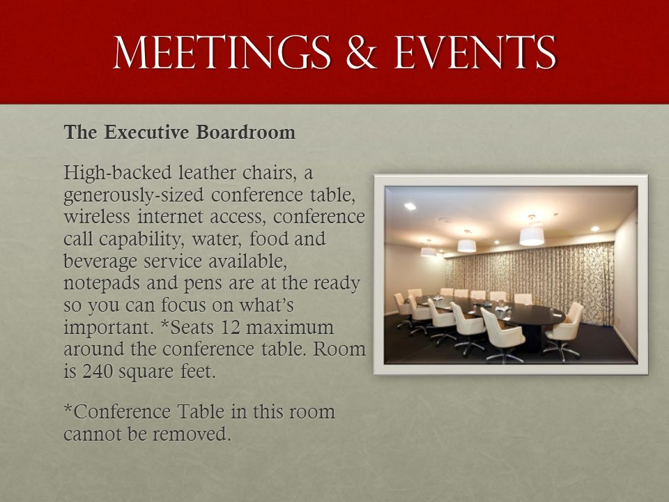 Meetings & events The Executive Boardroom High-backed leather chairs, a generously-sized conference table, wireless internet access, conference call capability, water, food and beverage service available, notepads and pens are at the ready so you can focus on what's important.