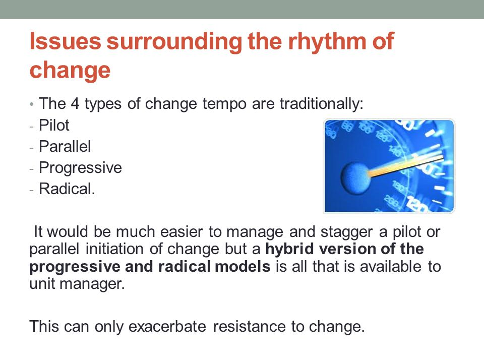 Issues surrounding the rhythm of change The 4 types of change tempo are traditionally: - Pilot - Parallel - Progressive - Radical.