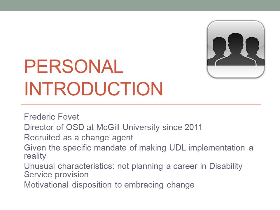 PERSONAL INTRODUCTION Frederic Fovet Director of OSD at McGill University since 2011 Recruited as a change agent Given the specific mandate of making UDL implementation a reality Unusual characteristics: not planning a career in Disability Service provision Motivational disposition to embracing change
