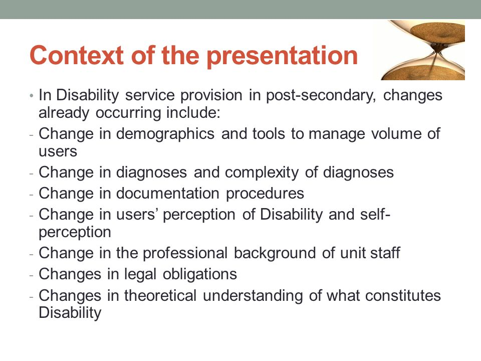 Context of the presentation In Disability service provision in post-secondary, changes already occurring include: - Change in demographics and tools to manage volume of users - Change in diagnoses and complexity of diagnoses - Change in documentation procedures - Change in users' perception of Disability and self- perception - Change in the professional background of unit staff - Changes in legal obligations - Changes in theoretical understanding of what constitutes Disability