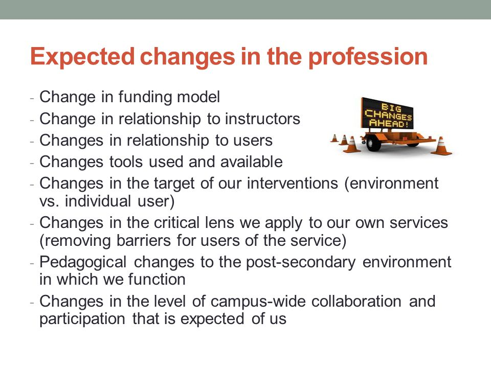Expected changes in the profession - Change in funding model - Change in relationship to instructors - Changes in relationship to users - Changes tools used and available - Changes in the target of our interventions (environment vs.