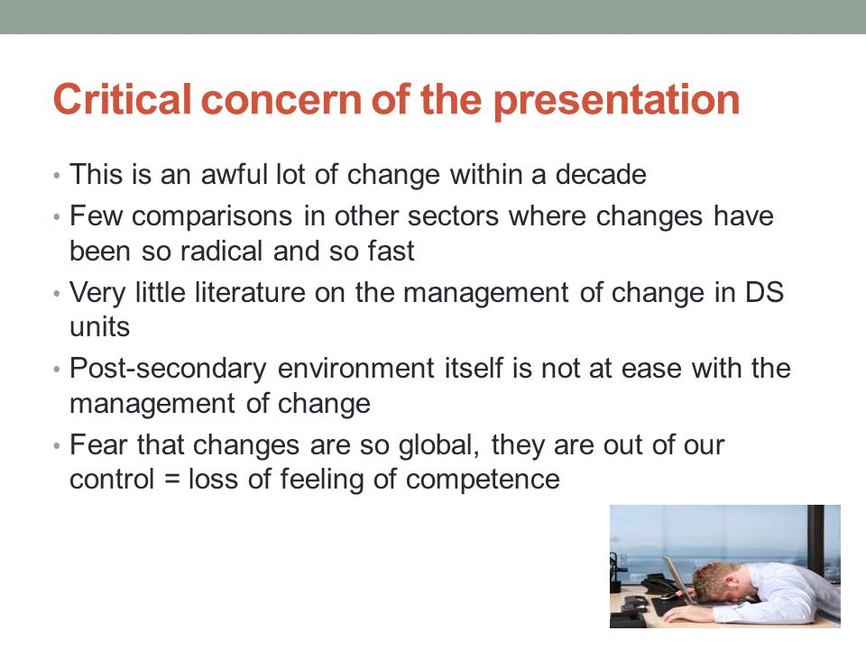 Critical concern of the presentation This is an awful lot of change within a decade Few comparisons in other sectors where changes have been so radical and so fast Very little literature on the management of change in DS units Post-secondary environment itself is not at ease with the management of change Fear that changes are so global, they are out of our control = loss of feeling of competence