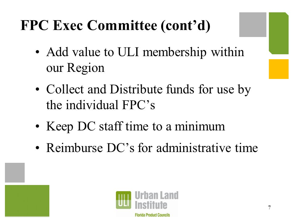 FPC Exec Committee (cont'd) Add value to ULI membership within our Region Collect and Distribute funds for use by the individual FPC's Keep DC staff t