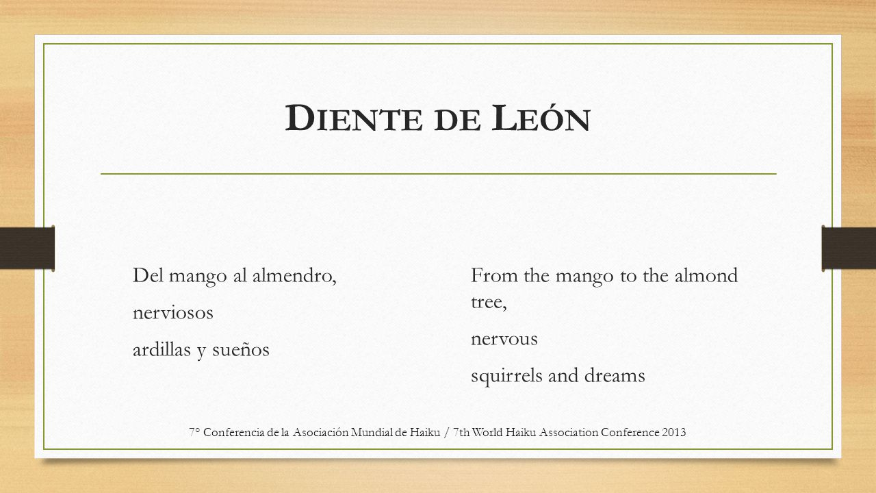 D IENTE DE L EÓN Del mango al almendro, nerviosos ardillas y sueños From the mango to the almond tree, nervous squirrels and dreams 7° Conferencia de la Asociación Mundial de Haiku / 7th World Haiku Association Conference 2013