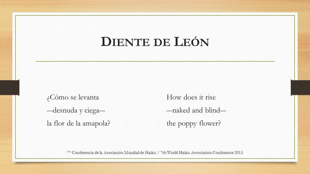 D IENTE DE L EÓN ¿Cómo se levanta ―desnuda y ciega― la flor de la amapola? How does it rise ―naked and blind― the poppy flower? 7° Conferencia de la A