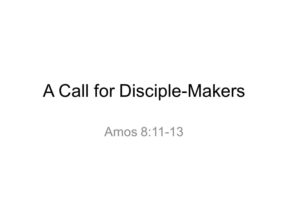 A Call for Disciple-Makers Amos 8:11-13