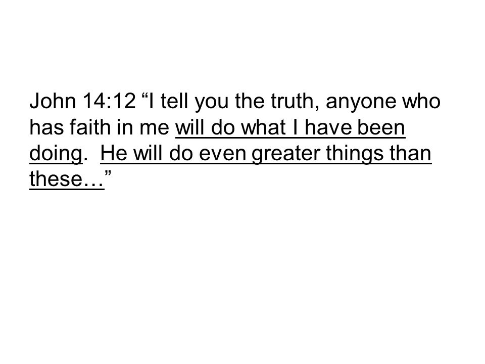 John 14:12 I tell you the truth, anyone who has faith in me will do what I have been doing.