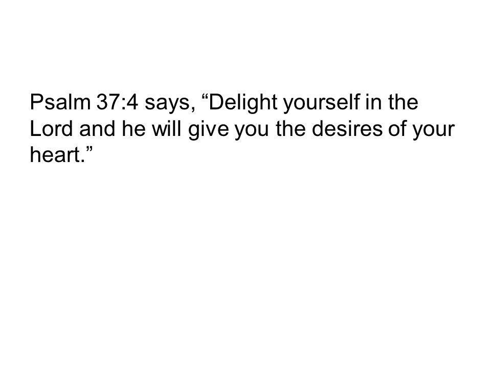 Psalm 37:4 says, Delight yourself in the Lord and he will give you the desires of your heart.