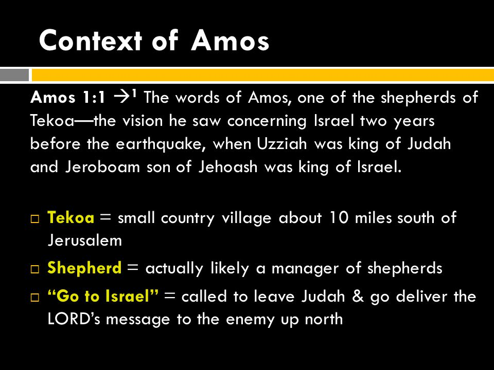 Context of Amos Amos 1:1  1 The words of Amos, one of the shepherds of Tekoa—the vision he saw concerning Israel two years before the earthquake, when Uzziah was king of Judah and Jeroboam son of Jehoash was king of Israel.