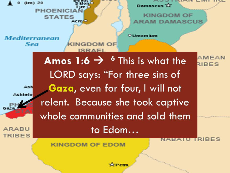 """Amos 1:6  6 This is what the LORD says: """"For three sins of Gaza, even for four, I will not relent. Because she took captive whole communities and sol"""