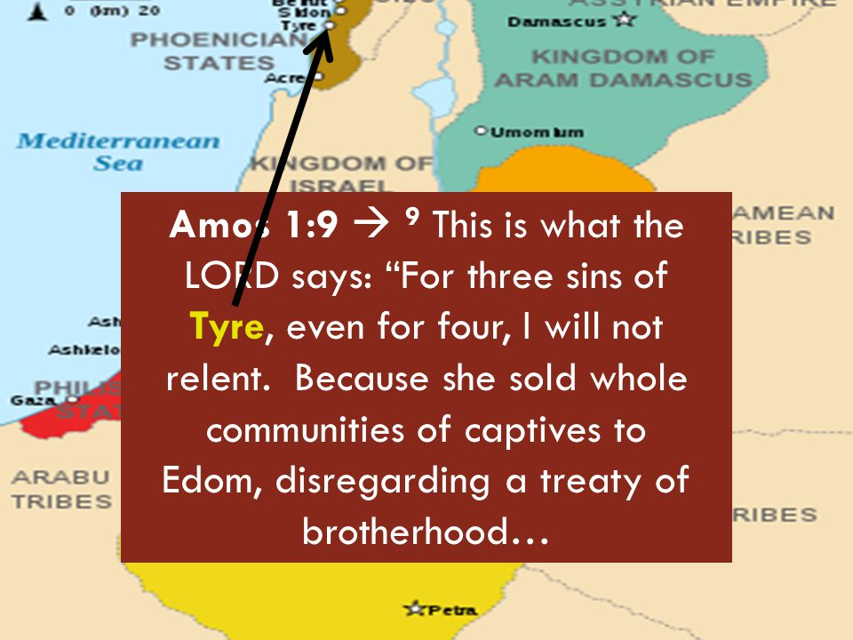"""Amos 1:9  9 This is what the LORD says: """"For three sins of Tyre, even for four, I will not relent. Because she sold whole communities of captives to"""