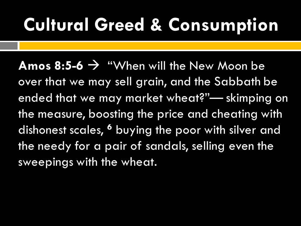 Cultural Greed & Consumption Amos 8:5-6  When will the New Moon be over that we may sell grain, and the Sabbath be ended that we may market wheat? — skimping on the measure, boosting the price and cheating with dishonest scales, 6 buying the poor with silver and the needy for a pair of sandals, selling even the sweepings with the wheat.