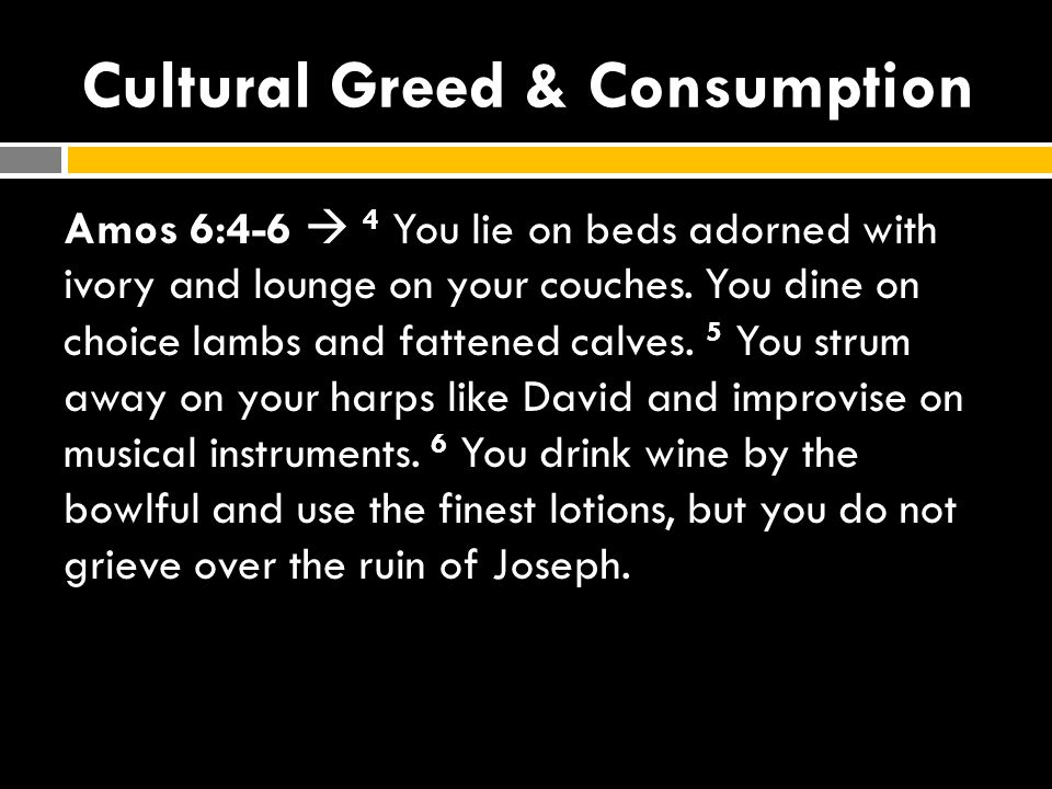 Cultural Greed & Consumption Amos 6:4-6  4 You lie on beds adorned with ivory and lounge on your couches.
