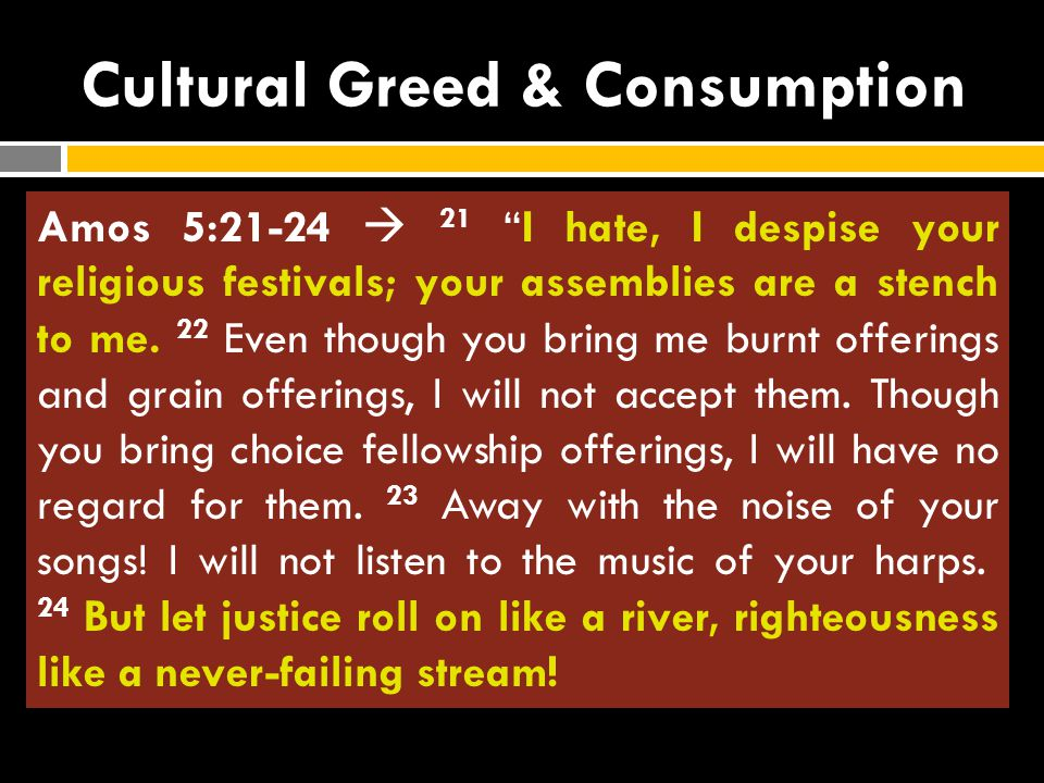 """Cultural Greed & Consumption Amos 4:4-5  4 """"Go to Bethel and sin; go to Gilgal and sin yet more. Bring your sacrifices every morning, your tithes eve"""