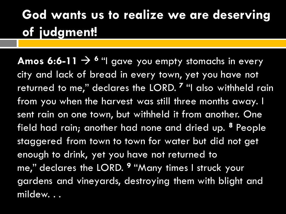 """God wants us to realize we are deserving of judgment! Amos 6:6-11  6 """"I gave you empty stomachs in every city and lack of bread in every town, yet yo"""