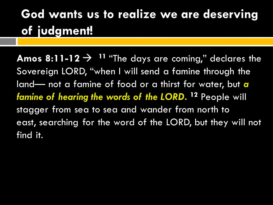 """God wants us to realize we are deserving of judgment! Amos 8:11-12  11 """"The days are coming,"""" declares the Sovereign LORD, """"when I will send a famine"""