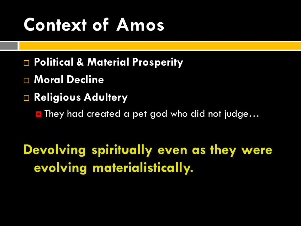 Context of Amos  Political & Material Prosperity  Moral Decline  Religious Adultery  They had created a pet god who did not judge… Devolving spiritually even as they were evolving materialistically.