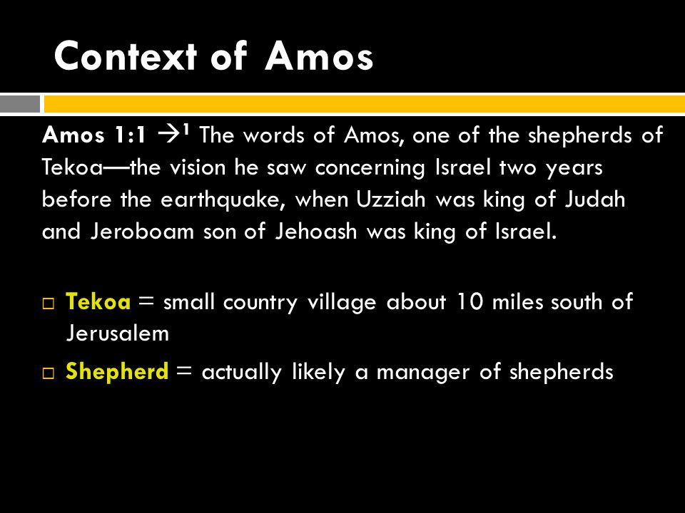 Context of Amos Amos 1:1  1 The words of Amos, one of the shepherds of Tekoa—the vision he saw concerning Israel two years before the earthquake, when Uzziah was king of Judah and Jeroboam son of Jehoash was king of Israel.