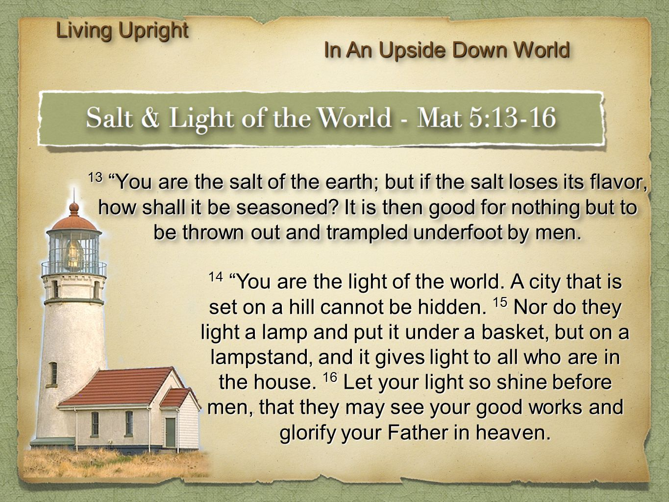 "13 ""You are the salt of the earth; but if the salt loses its flavor, how shall it be seasoned? It is then good for nothing but to be thrown out and tr"