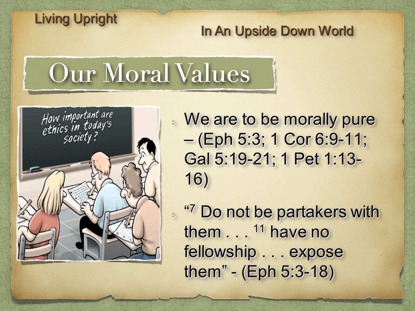 "We are to be morally pure – (Eph 5:3; 1 Cor 6:9-11; Gal 5:19-21; 1 Pet 1:13- 16) "" 7 Do not be partakers with them... 11 have no fellowship... expose"
