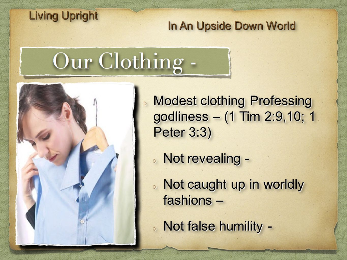 Living Upright In An Upside Down World Modest clothing Professing godliness – (1 Tim 2:9,10; 1 Peter 3:3) Not revealing - Not caught up in worldly fashions – Not false humility - Modest clothing Professing godliness – (1 Tim 2:9,10; 1 Peter 3:3) Not revealing - Not caught up in worldly fashions – Not false humility -