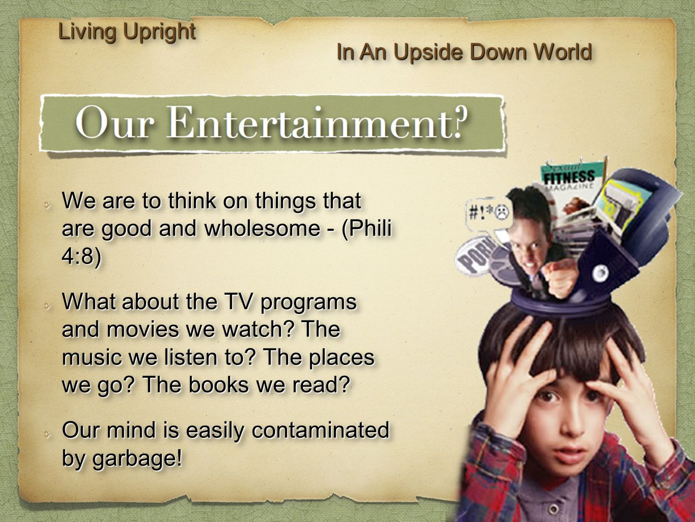 Living Upright In An Upside Down World We are to think on things that are good and wholesome - (Phili 4:8) What about the TV programs and movies we wa