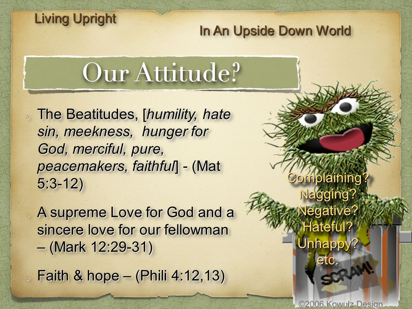 Living Upright In An Upside Down World The Beatitudes, [humility, hate sin, meekness, hunger for God, merciful, pure, peacemakers, faithful] - (Mat 5:3-12) A supreme Love for God and a sincere love for our fellowman – (Mark 12:29-31) Faith & hope – (Phili 4:12,13) The Beatitudes, [humility, hate sin, meekness, hunger for God, merciful, pure, peacemakers, faithful] - (Mat 5:3-12) A supreme Love for God and a sincere love for our fellowman – (Mark 12:29-31) Faith & hope – (Phili 4:12,13) Complaining Nagging Negative Hateful Unhappy etc.Complaining Nagging Negative Hateful Unhappy etc.