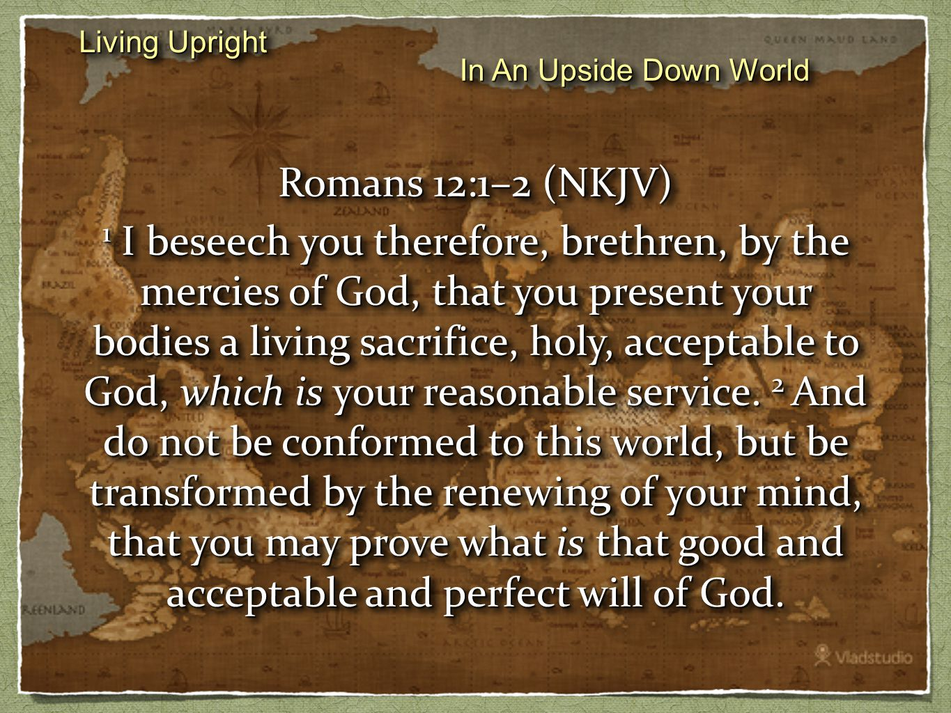 Living Upright In An Upside Down World Romans 12:1–2 (NKJV) 1 I beseech you therefore, brethren, by the mercies of God, that you present your bodies a living sacrifice, holy, acceptable to God, which is your reasonable service.