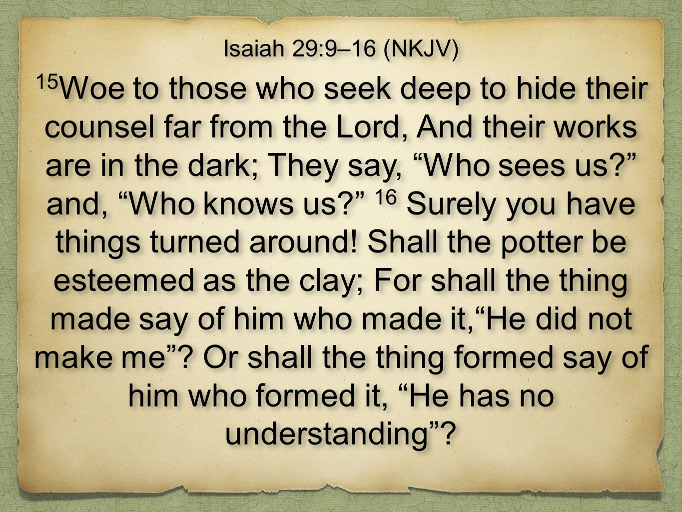 "Isaiah 29:9–16 (NKJV) 15 Woe to those who seek deep to hide their counsel far from the Lord, And their works are in the dark; They say, ""Who sees us?"""