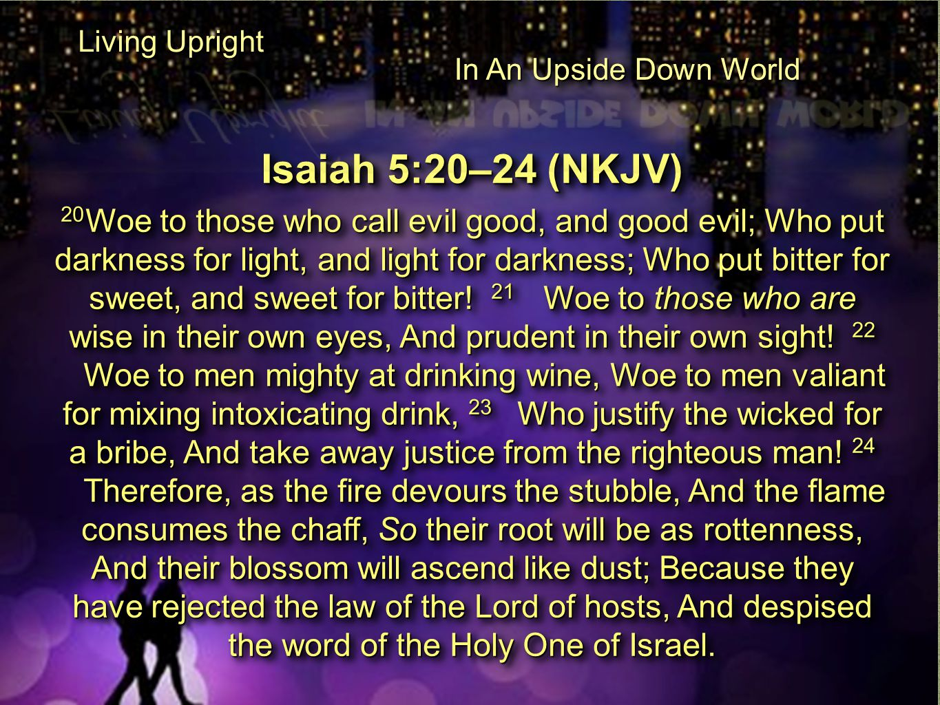 Isaiah 5:20–24 (NKJV) 20 Woe to those who call evil good, and good evil; Who put darkness for light, and light for darkness; Who put bitter for sweet, and sweet for bitter.