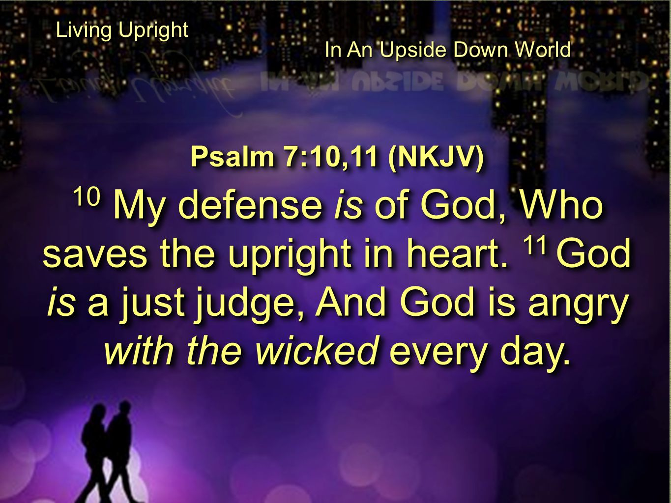 Psalm 7:10,11 (NKJV) 10 My defense is of God, Who saves the upright in heart. 11 God is a just judge, And God is angry with the wicked every day. Psal