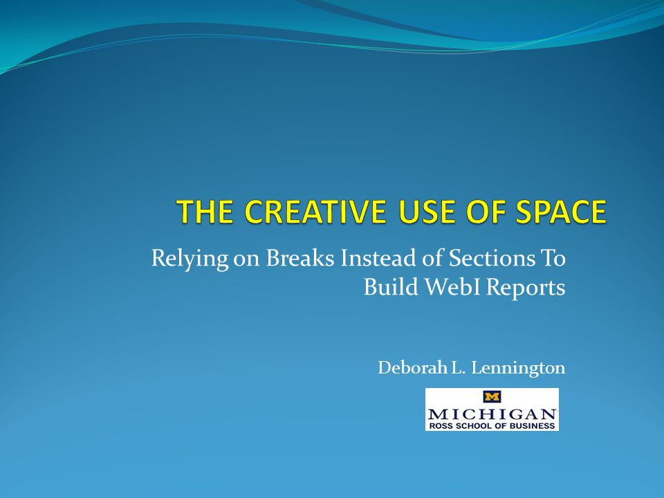 Relying on Breaks Instead of Sections To Build WebI Reports Deborah L. Lennington
