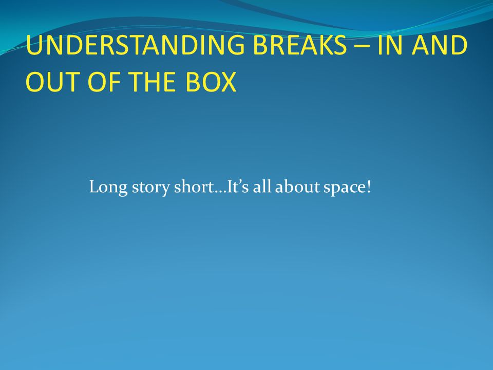 UNDERSTANDING BREAKS – IN AND OUT OF THE BOX Long story short…It's all about space!
