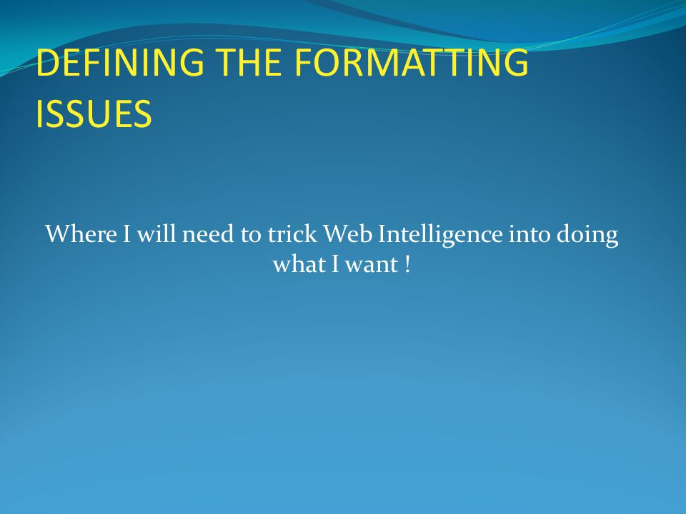 DEFINING THE FORMATTING ISSUES Where I will need to trick Web Intelligence into doing what I want !