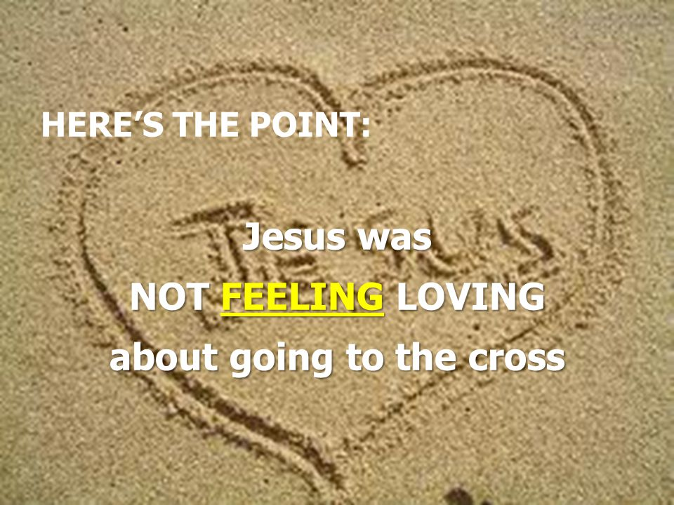 HERE'S THE POINT: Jesus was NOT FEELING LOVING about going to the cross