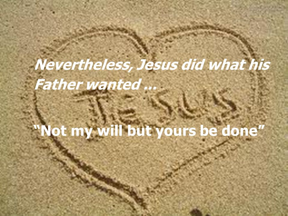 Nevertheless, Jesus did what his Father wanted... Not my will but yours be done