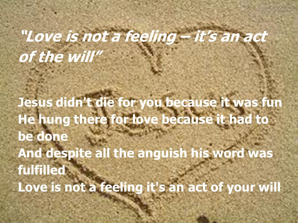 Love is not a feeling – it's an act of the will Jesus didn t die for you because it was fun He hung there for love because it had to be done And despite all the anguish his word was fulfilled Love is not a feeling it s an act of your will