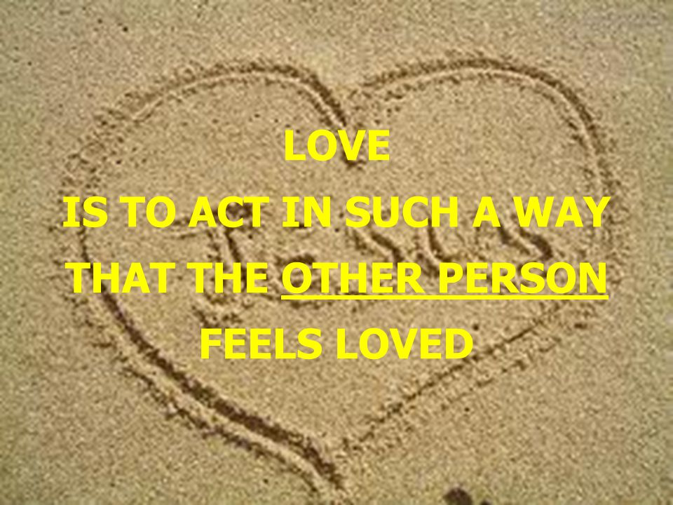 LOVE IS TO ACT IN SUCH A WAY THAT THE OTHER PERSON FEELS LOVED