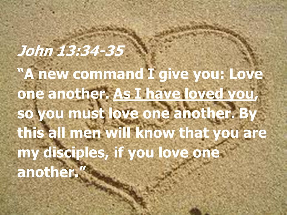 John 13:34-35 A new command I give you: Love one another.