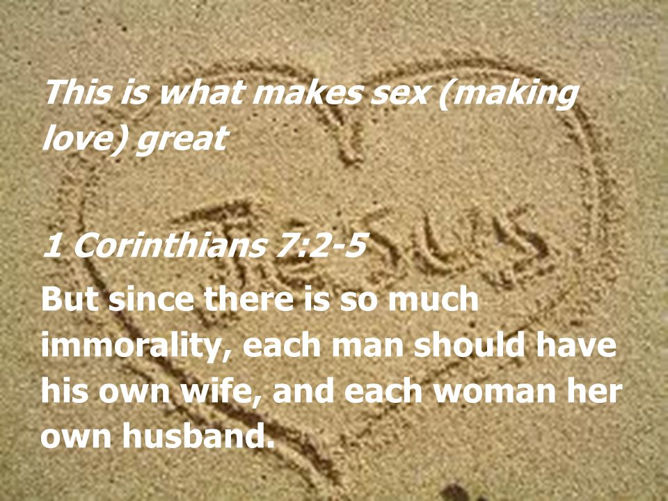 This is what makes sex (making love) great 1 Corinthians 7:2-5 But since there is so much immorality, each man should have his own wife, and each woman her own husband.