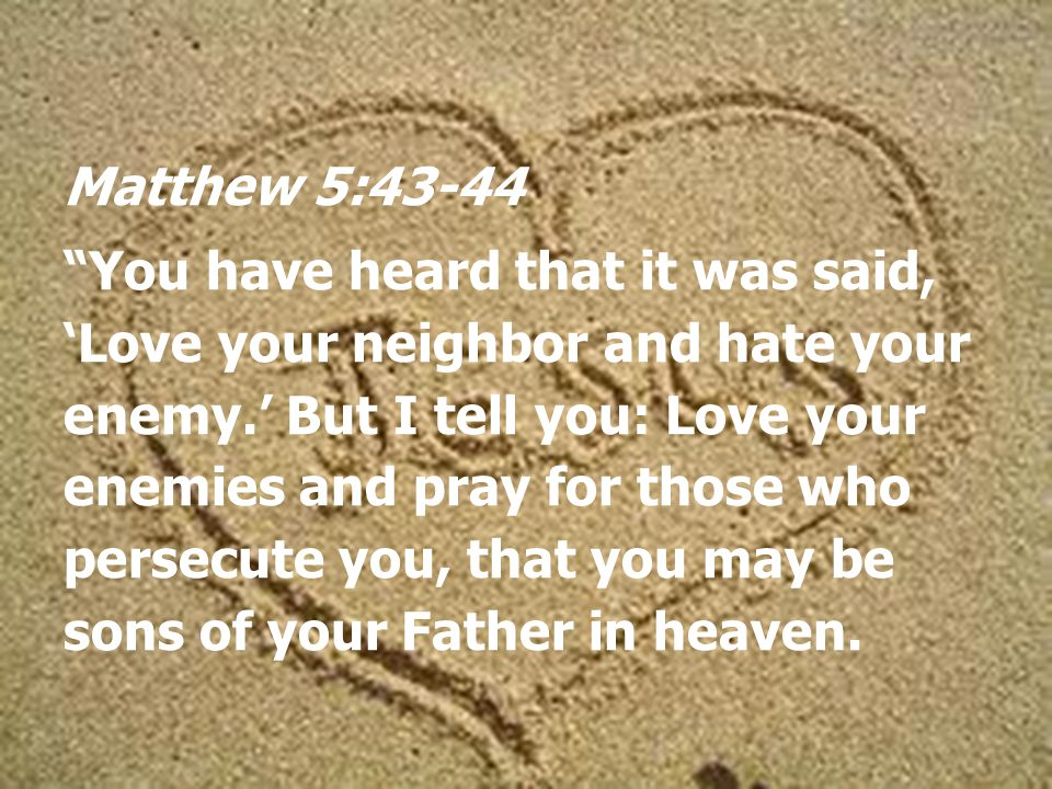 Matthew 5:43-44 You have heard that it was said, 'Love your neighbor and hate your enemy.' But I tell you: Love your enemies and pray for those who persecute you, that you may be sons of your Father in heaven.