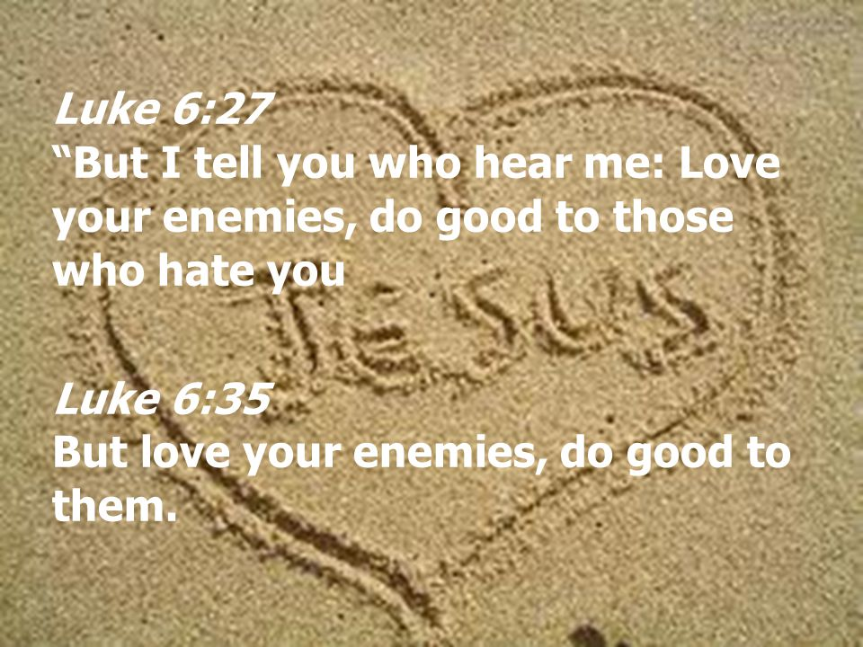 Luke 6:27 But I tell you who hear me: Love your enemies, do good to those who hate you Luke 6:35 But love your enemies, do good to them.